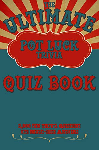 The Ultimate Pot Luck Trivia Quiz Book 2000 Fun Questions With Multi-Choice Answers: General Knowledge Q and A (Christmas Trivia Multiple Choice Questions And Answers)