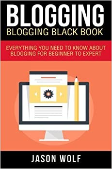 Book Blogging: Blogging Blackbook: Everything You Need To Know About Blogging From Beginner To Expert by Jason Wolf (2015-12-14)