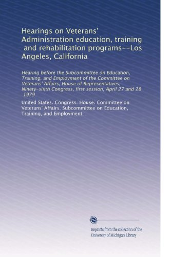 Hearings on Veterans' Administration education, training, and rehabilitation programs--Los Angeles, California: Hearing before the Subcommittee on ... first session, April 27 and 28, 1979