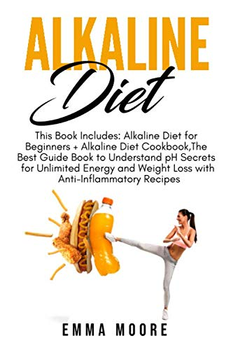 Alkaline Diet: This Book Includes: Alkaline Diet for Beginners + Alkaline Diet Cookbook, The Best Guide Book to Understand pH Secrets for Unlimited Energy and Weight Loss + Anti-Inflammatory Recipes (Best Foods For Alkaline Ph)