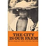 The City Is Our Farm : Seven Migrant Ijebu Yoruba Families, Aronson, Dan R., 0870735624