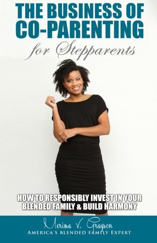 The Business of Co-Parenting for Stepparents: How to Responsibly Invest in Your Blended Family &  Build Harmony (Volume 3)