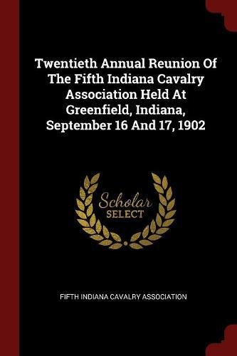 Read Online Twentieth Annual Reunion Of The Fifth Indiana Cavalry Association Held At Greenfield, Indiana, September 16 And 17, 1902 ebook