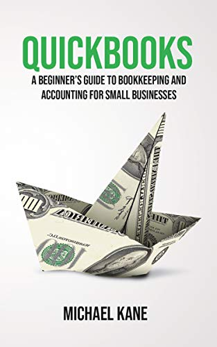 Quickbooks: A Beginner's Guide to Bookkeeping and Accounting for Small Businesses (Best Desktop For The Money 2019)