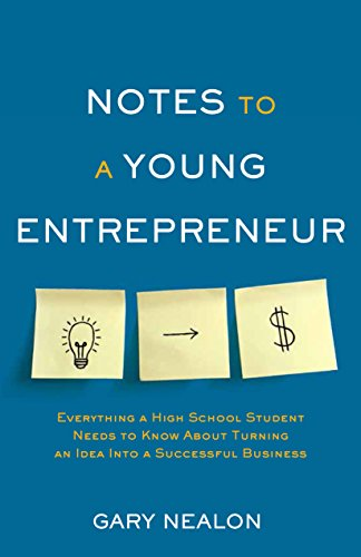 Notes to a Young Entrepreneur: Everything a High School Student Needs to Know About Turning an Idea Into a Successful - Capital Notes