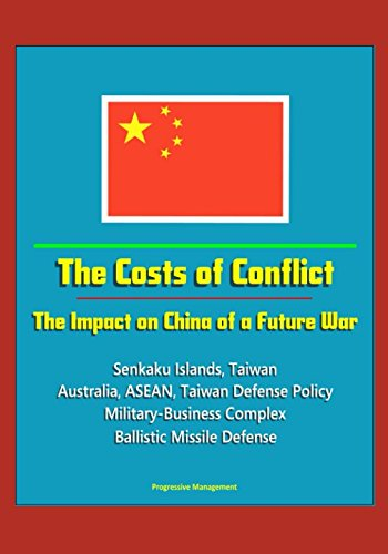 The Costs of Conflict: The Impact on China of a Future War - Senkaku Islands, Taiwan, Australia, ASEAN, Taiwan Defense Policy, Military-Business Complex, Ballistic Missile Defense ebook