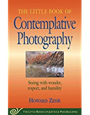 Little Book of Contemplative Photography: Seeing With Wonder, Respect And Humility