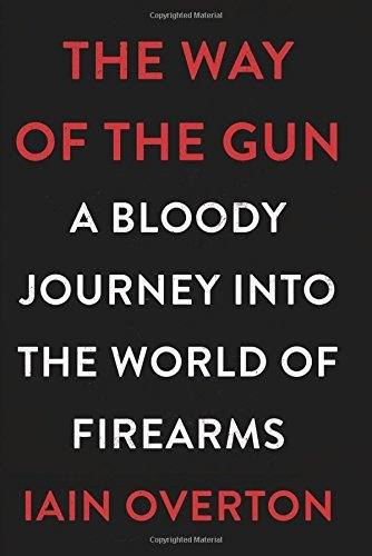The Way of the Gun: A Bloody Journey into the World of Firearms by Iain Overton (2016-03-22)