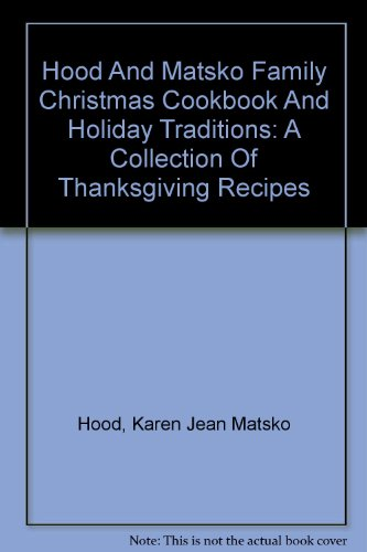 Hood And Matsko Family Christmas Cookbook And Holiday Traditions: A Collection Of Thanksgiving Recipes by Karen Jean Matsko Hood