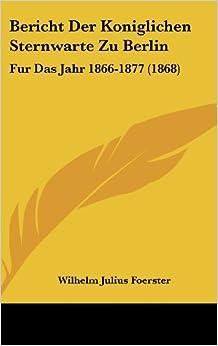 Book Bericht Der Koniglichen Sternwarte Zu Berlin: Fur Das Jahr 1866-1877 (1868)