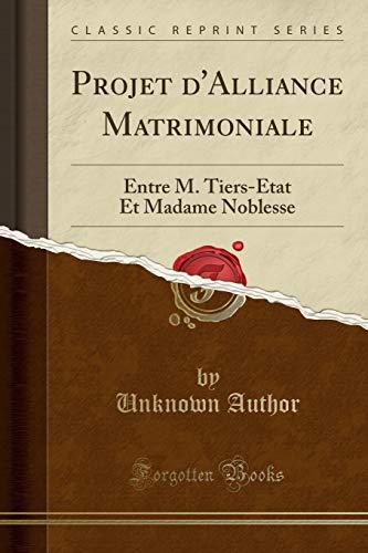 (Projet d'Alliance Matrimoniale: Entre M. Tiers-État Et Madame Noblesse (Classic Reprint) (French Edition))