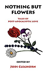 Nothing But Flowers: Tales of Post-Apocalyptic Love