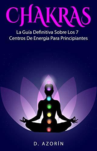 CHAKRAS: LA GUÍA DEFINITIVA SOBRE LOS 7 CENTRO DE ENERGÍA PARA PRINCIPIANTES: Chakras para principiantes, como equilibrarlos, mantras, y sanación con ...