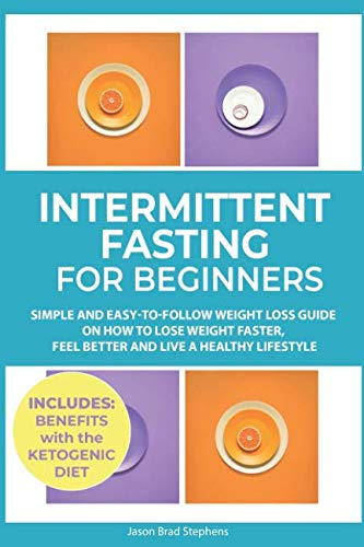 Intermittent Fasting for Beginners: Simple and Easy-to-Follow Weight Loss Guide on How to Lose Weight Faster, Feel Better and Live a Healthy Lifestyle. (PLUS: Benefits with Ketogenic Diet) by Jason Brad Stephens