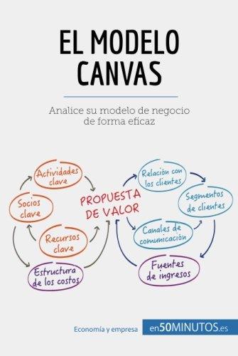 El modelo Canvas: Analice Su Modelo De Negocio De Forma Eficaz (Spanish Edition)