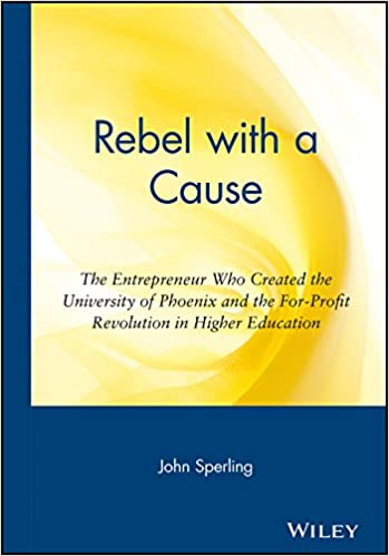 rebel with a cause the entrepreneur who created the university of phoenix and the for profit revolution in higher education