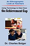 An Ethnographic Look at Teachers Using Technology to Help Close the Achievement Gap, Ph. D. Charles Bolger and Bolger, 0615501966
