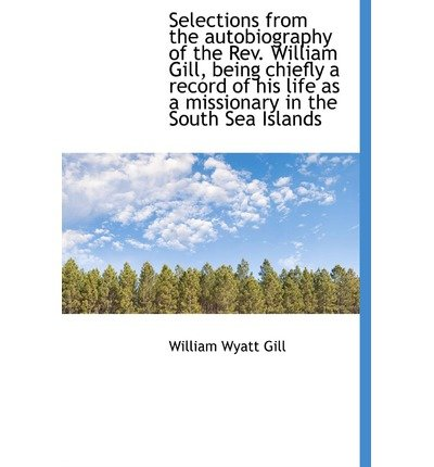Selections from the Autobiography of the REV. William Gill, Being Chiefly a Record of His Life as a(Hardback) - 2009 Edition pdf