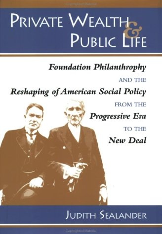 Private Wealth and Public Life: Foundation Philanthropy and the Reshaping of American Social Policy from the Progressive