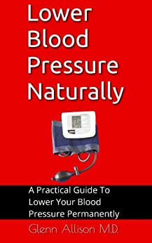 Lower Blood Pressure Naturally: A Practical Guide To Lower Your Blood Pressure Permanently by [Allison MD, Glenn]