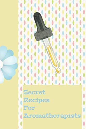 Secret Recipes For Aromatherapists: The Ultimate Essential Oil Recipe Notebook: This is a 6X9 91 Pages of Prompted Fill In Aromatherapy Information. ... Essential Oil Gift For Men or Women.