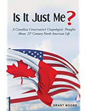 Is it Just Me?: A Canadian Conservative's unapologetic thoughts about 21st Century North American Life