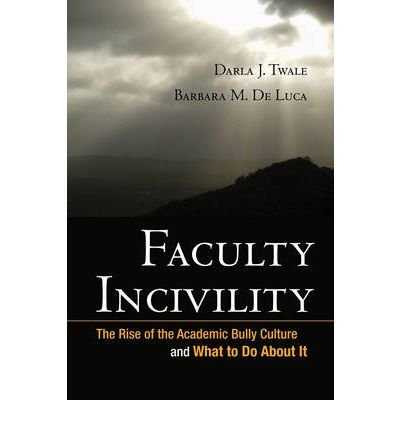 Faculty Incivility: The Rise of the Academic Bully Culture and What to Do about It: 1st (First) Edition