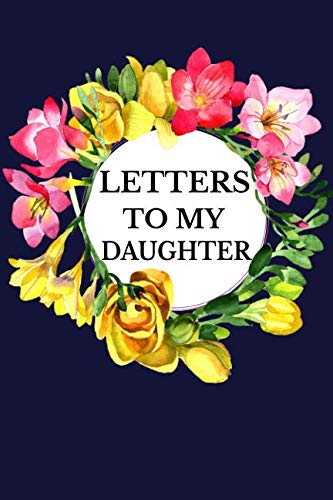 Letters To My Daughter: Mother To Daughter Notebook, Father To Daughter Journal: Awesome Novelty Gift Diary: Write Down Precious Moments Memories Now And Read Them Later Elegant Floral ()