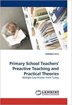 Primary School Teachers' Preactive Teaching and Practical Theories: Multiple Case Studies From Turkey