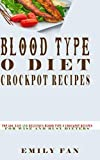 BLOOD TYPE O DIET CROCK POT RECIPES: Top 500, Easy and Delicious Blood Type O Crock Pot Recipes For Wise And Busy Dieters