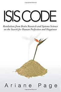 Isis Code: Revelations from Brain Research and Systems Science on the Search for Human Perfection and Happiness by Page, Ariane (2013) Paperback