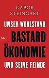 Bastardökonomie: Unser Wohlstand und seine Feinde