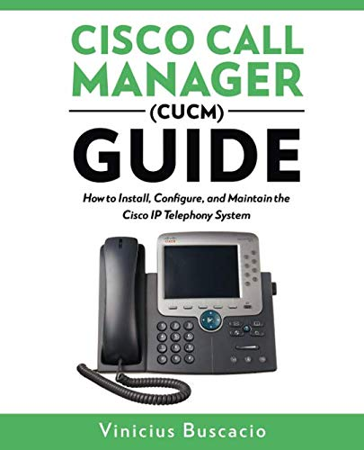 (Cisco Call Manager (CUCM) Guide: How to Install, Configure, and Maintain the Cisco IP Telephony System)