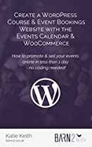 Create a WordPress Course & Event Bookings Website with The Events Calendar & WooCommerce: How to promote & sell your events in less than 1 day - no coding needed!