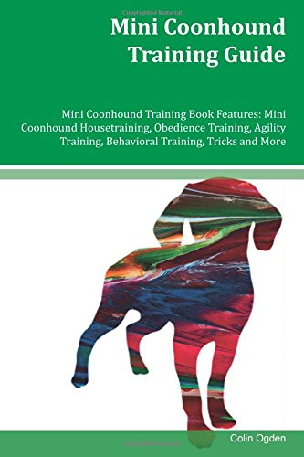 Mini Coonhound Training Guide Mini Coonhound Training Book Features: Mini Coonhound Housetraining, Obedience Training, Agility Training, Behavioral Training, Tricks and More ebook