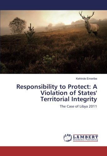 Download Responsibility to Protect: A Violation of States' Territorial Integrity: The Case of Libya 2011 ebook