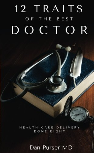 12 Traits Of The Best Doctor: The Physician Self Help Book How to: Improve The Medicine You Offer, Reduce Your Stress, Better Your Life, Improve Your Success, Give Better Patient Care