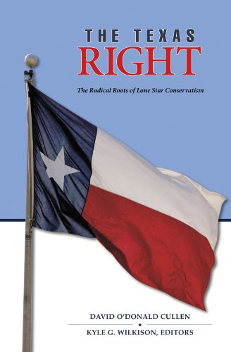 The Texas Right: The Radical Roots of Lone Star Conservatism (Volume 39) (Elma Dill Russell Spencer Series in the West a
