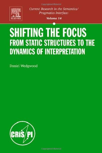 Shifting the Focus, Volume 14: From Static Structures to the Dynamics of Interpretation (Current Research in the Semanti