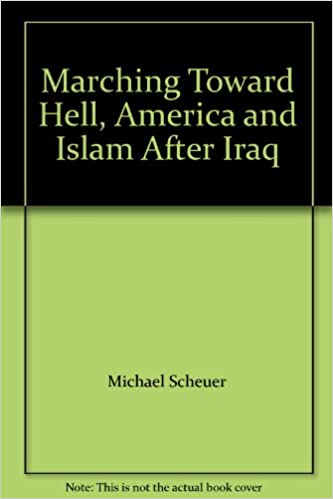 Marching Toward Hell America And Islam After Iraq Michael Scheuer