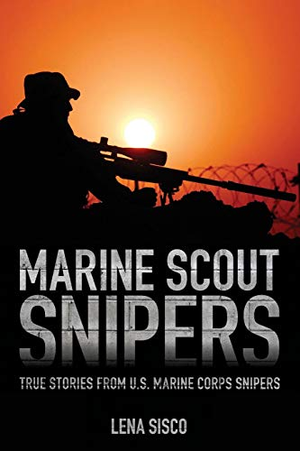 Marine Scout Snipers: True Stories from U.S. Marine Corps Snipers (History Of The Marine Corps Scout Sniper)
