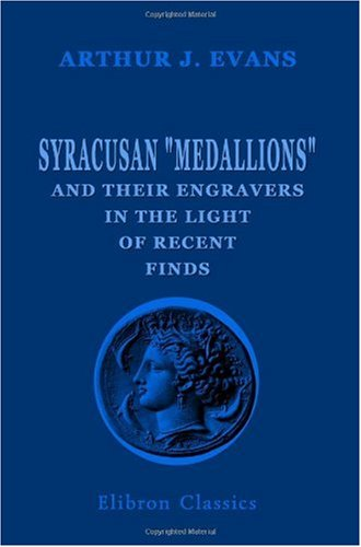 Syracusan Medallions and Their Engravers in the Light of Recent Finds: With Observations on the Chronology and Historical Occasions of the Syracusan ... New Artists' Signatures on Sicilian Coins