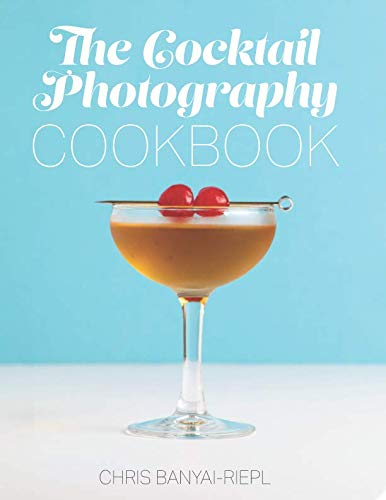 The Cocktail Photography Cookbook by Chris Banyai-Riepl