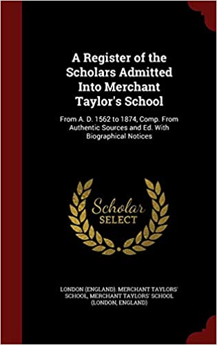 A Register of the Scholars Admitted Into Merchant Taylor's School: From A. D. 1562 to 1874