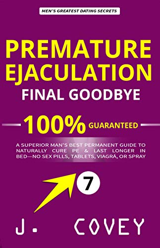 Premature Ejaculation Final Goodbye: A Superior Man's Best-Permanent Guide to Naturally Cure PE & Last Longer in Bed-No Sex Pills, Tablets, Viagrá, or Spray (ATGTBMH Colored Version Book 7)