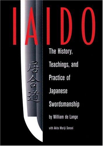 Iaido: History, Teaching & Practice Of Japanese Swordsmanship: The History, Teachings and Practice of Japanese Swordsmanship