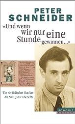 Und wenn wir nur eine Stunde gewinnen...: Wie ein jüdischer Musiker die Nazi-Jahre überlebte