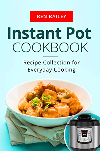 Instant Pot Cookbook: Recipe Collection for Everyday Cooking by Ben Bailey