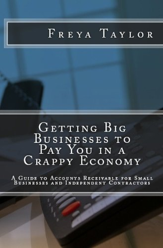 Getting Big Businesses to Pay You in a Crappy Economy: A Guide to Accounts Receivable for Small Businesses and Independent Contractors