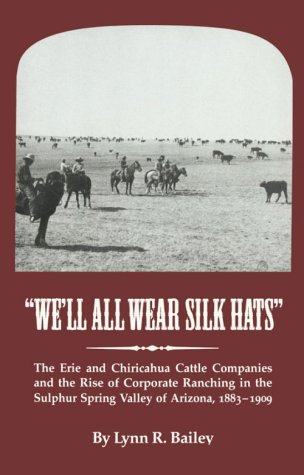 We'll All Wear Silk Hats: The Erie and Chiricahua Cattle Companies and the Rise of Corporate Ranching in the Sulphur Spring Valley of Arizona, 188 (Great West and Indian - Wells Indian Series